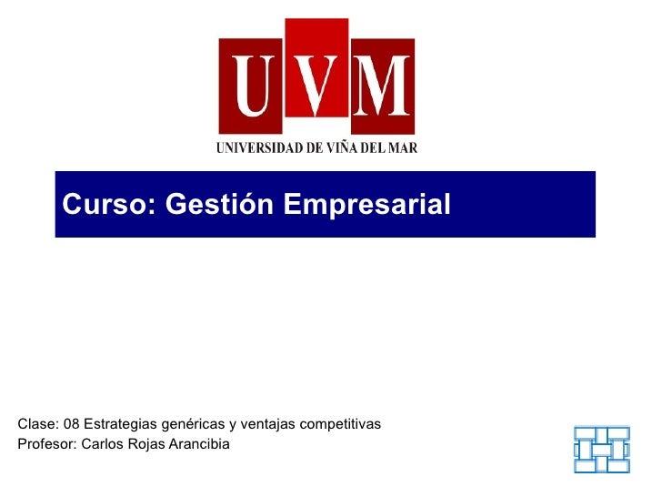 Curso: Gestión Empresarial Clase: 08 Estrategias genéricas y ventajas competitivas Profesor: Carlos Rojas Arancibia
