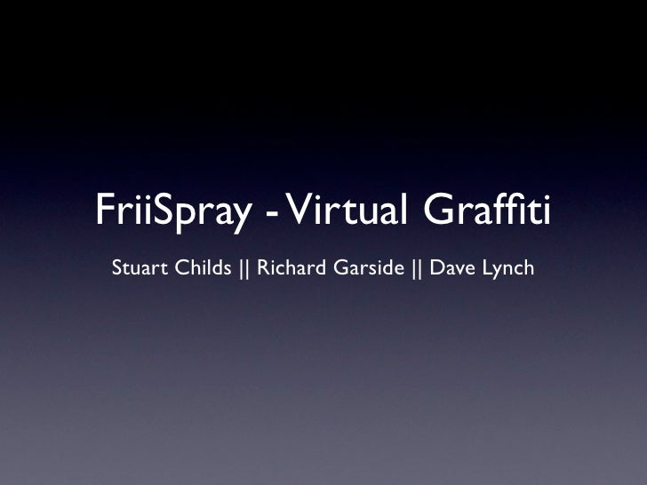 FriiSpray - Virtual Graffiti Stuart Childs || Richard Garside || Dave Lynch