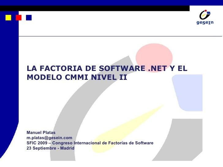 LA FACTORIA DE SOFTWARE .NET Y EL MODELO CMMI NIVEL II Manuel Platas [email_address] SFIC 2009 – Congreso Internacional de...