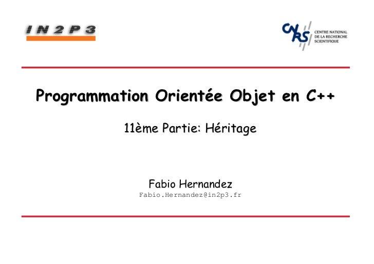 Programmation Orientée Objet en C++          11ème Partie: Héritage              Fabio Hernandez            Fabio.Hernande...