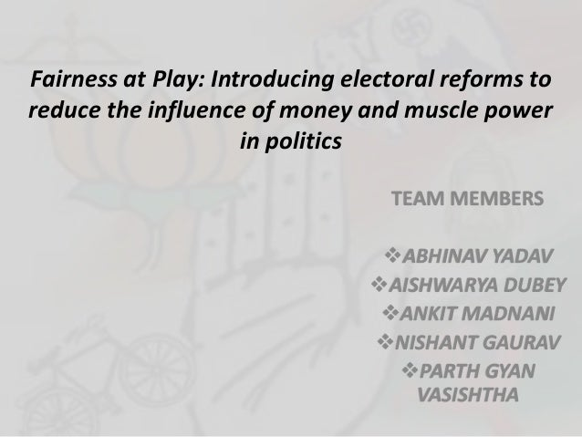 Fairness at Play: Introducing electoral reforms to reduce the influence of money and muscle power in politics TEAM MEMBERS...