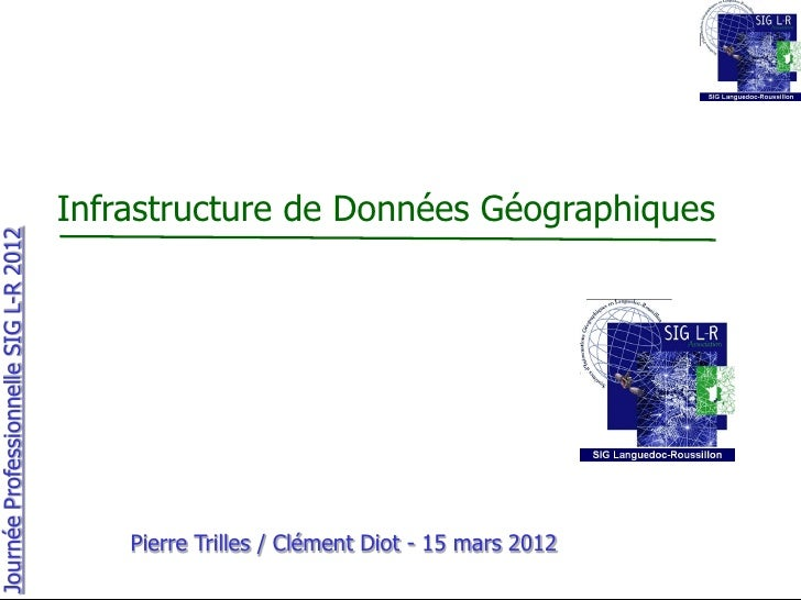 Infrastructure de Données GéographiquesJournée Professionnelle SIG L-R 2012                                           Pier...
