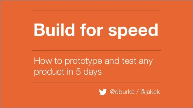 Build for speed How to prototype and test any product in 5 days @dburka / @jakek