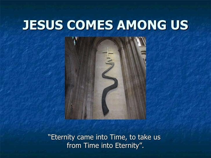 """JESUS COMES AMONG US <ul><li>"""" Eternity came into Time, to take us  </li></ul><ul><li>from Time into Eternity"""". </li></ul>"""