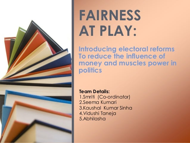 Introducing electoral reforms To reduce the influence of money and muscles power in politics FAIRNESS AT PLAY: Team Detail...