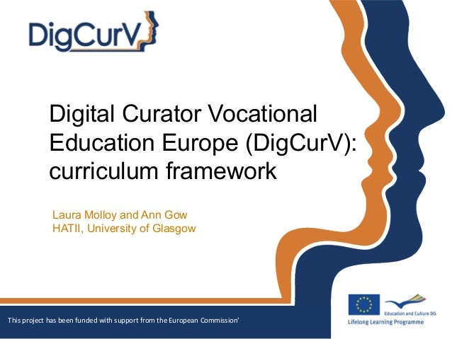 Digital Curator VocationalEducation Europe (DigCurV):curriculum frameworkLaura Molloy and Ann GowHATII, University of Glas...