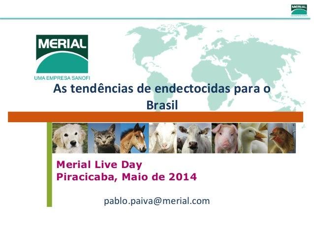 As  tendências  de  endectocidas  para  o   Brasil   Merial Live Day Piracicaba, Maio de 2014 pablo.paiva@me...