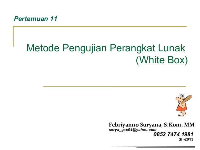 Metode Pengujian Perangkat Lunak (White Box) Pertemuan 11 Febriyanno Suryana, S.Kom, MM surya_gsc04@yahoo.com 0852 7474 19...