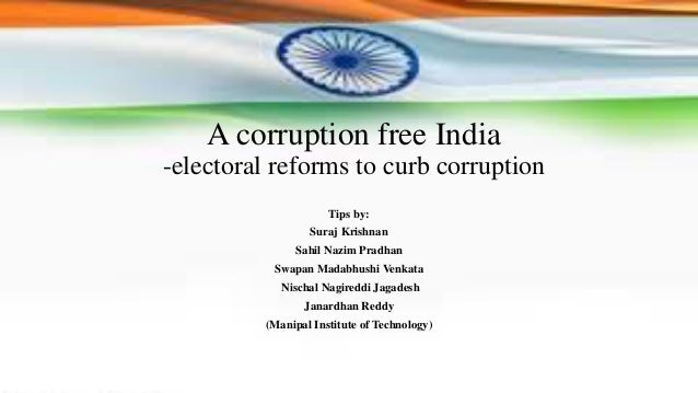 A corruption free India -electoral reforms to curb corruption Tips by: Suraj Krishnan Sahil Nazim Pradhan Swapan Madabhush...