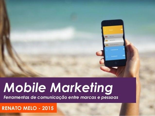 Mobile Marketing Ferramentas de comunicação entre marcas e pessoas RENATO MELO - 2015