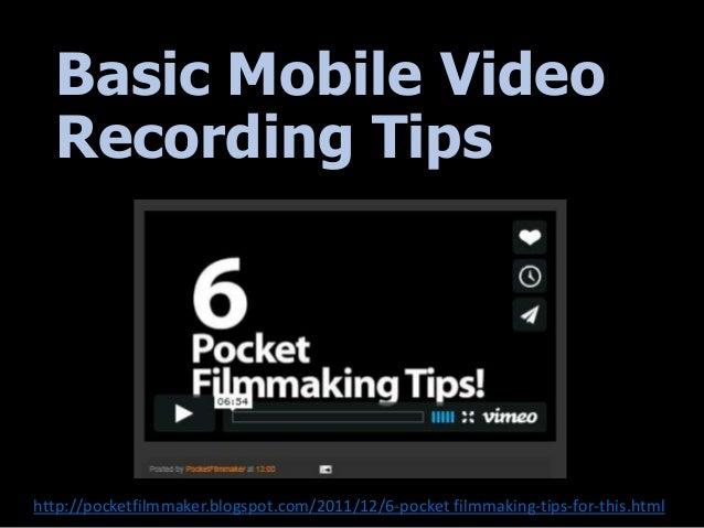 Basic Mobile Video Recording Tips http://pocketfilmmaker.blogspot.com/2011/12/6-pocket filmmaking-tips-for-this.html