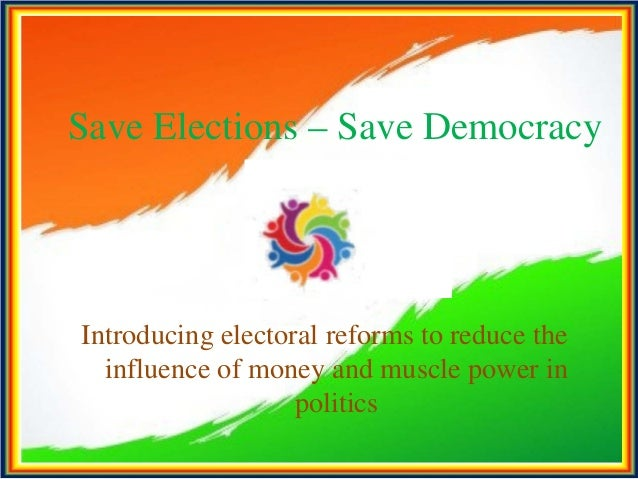 Save Elections – Save Democracy Introducing electoral reforms to reduce the influence of money and muscle power in politics