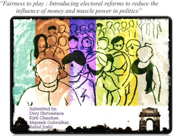 """""""Fairness to play : Introducing electoral reforms to reduce the influence of money and muscle power in politics"""""""