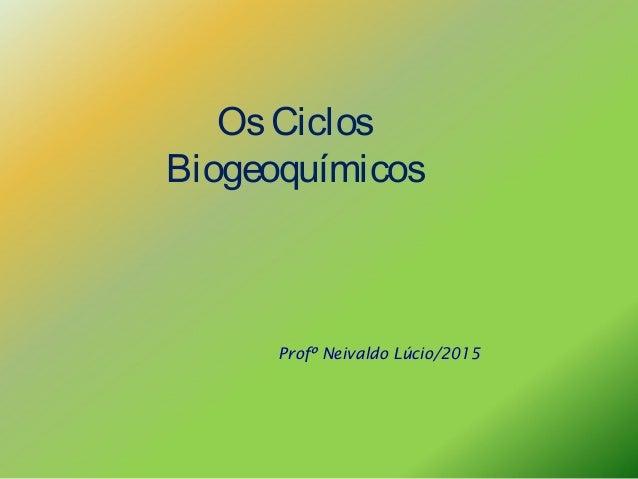 OsCiclos Biogeoquímicos Profº Neivaldo Lúcio/2015
