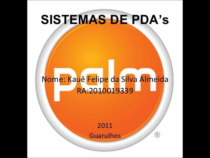 SISTEMAS DE PDA's <ul><li>Nome: Kauê Felipe da Silva Almeida </li></ul><ul><li>RA:2010019339 </li></ul><ul><li>2011 </li><...