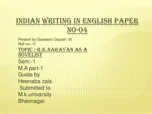 INDIAN WRITING IN ENGLISH PAPER NO-04 Present by Goswami Gayatri M. Roll no:-11  Topic :-R.k.Narayan as a Novelist Sem:-1 ...