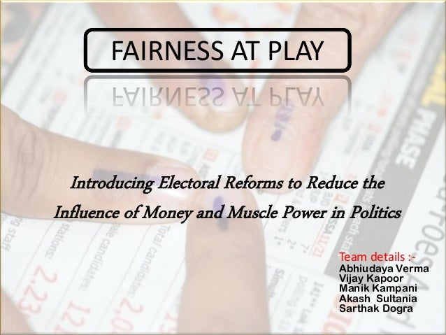 Introducing Electoral Reforms to Reduce the Influence of Money and Muscle Power in Politics FAIRNESS AT PLAY Team details ...