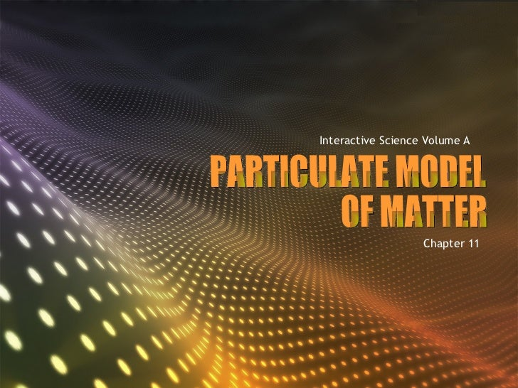 PARTICULATE MODEL  OF MATTER Interactive Science Volume A Chapter 11