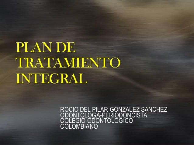 PLAN DETRATAMIENTOINTEGRALROCIO DEL PILAR GONZALEZ SANCHEZODONTOLOGA-PERIODONCISTACOLEGIO ODONTOLOGICOCOLOMBIANO
