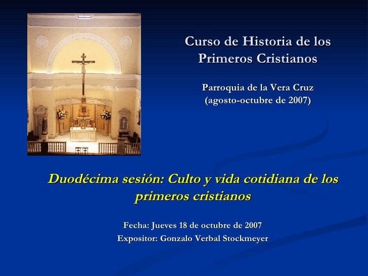 Curso de Historia de los Primeros Cristianos Parroquia de la Vera Cruz (agosto-octubre de 2007)   Duodécima sesión: Culto ...