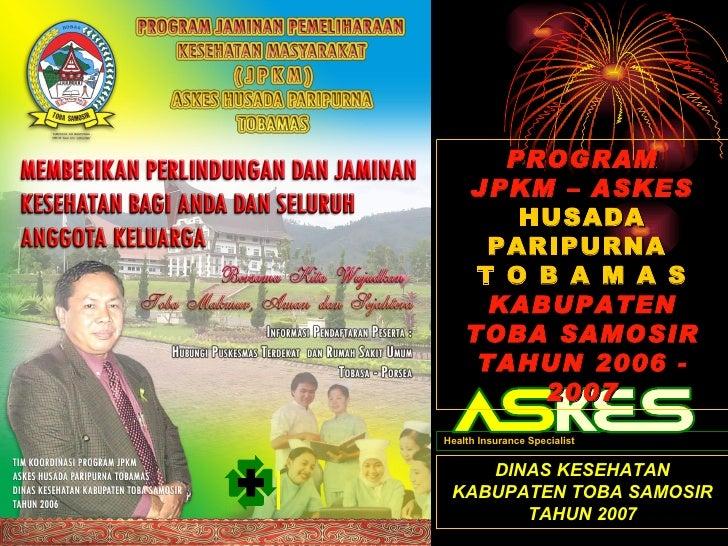 PROGRAM JPKM – ASKES HUSADA PARIPURNA  T O B A M A S KABUPATEN TOBA SAMOSIR TAHUN 2006 - 2007 DINAS KESEHATAN KABUPATEN TO...