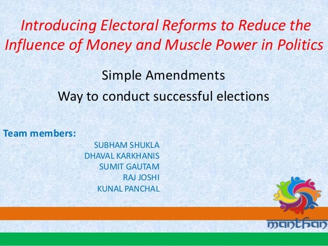 Introducing Electoral Reforms to Reduce the Influence of Money and Muscle Power in Politics Simple Amendments Way to condu...