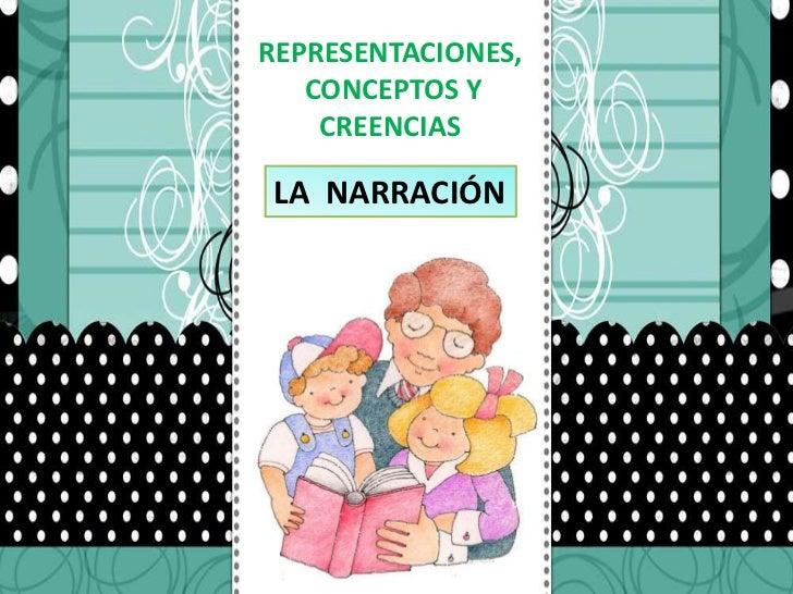 REPRESENTACIONES,<br /> CONCEPTOS Y <br />CREENCIAS<br />LA  NARRACIÓN<br />