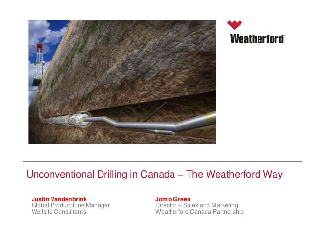 Unconventional Drilling in Canada – The Weatherford Way Justin Vandenbrink Presenter's Name Manager Global Product Line We...