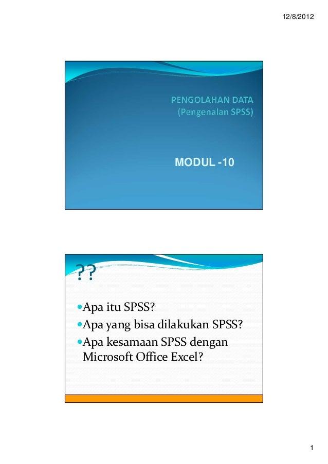 12/8/2012                MODUL -10??Apa itu SPSS?Apa yang bisa dilakukan SPSS?Apa kesamaan SPSS denganMicrosoft Office Exc...