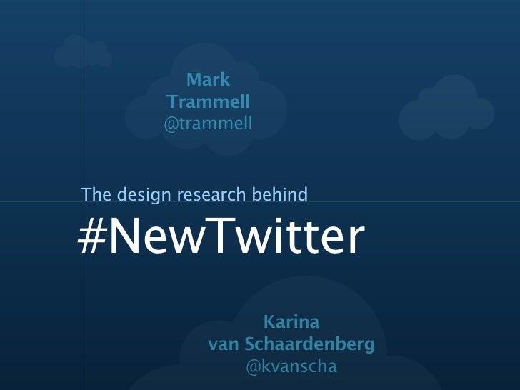 Mark         Trammell         @trammellThe design research behind#NewTwitter                    Karina              van Sc...