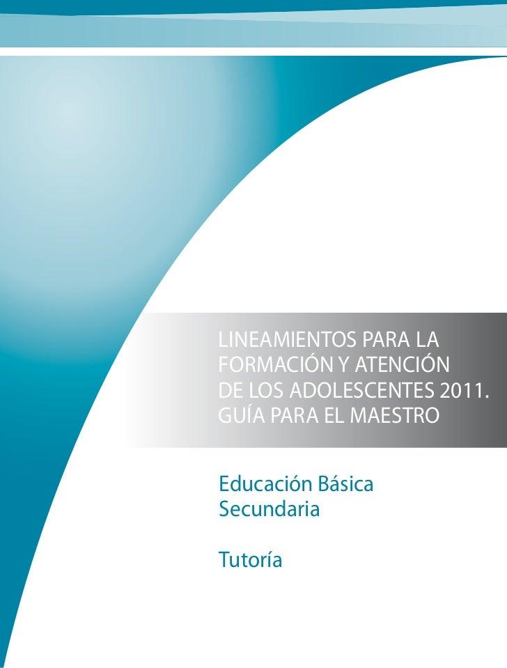 LINEAMIENTOS PARA LAFORMACIÓN Y ATENCIÓNDE LOS ADOLESCENTES 2011.GUÍA PARA EL MAESTROEducación BásicaSecundariaTutoría