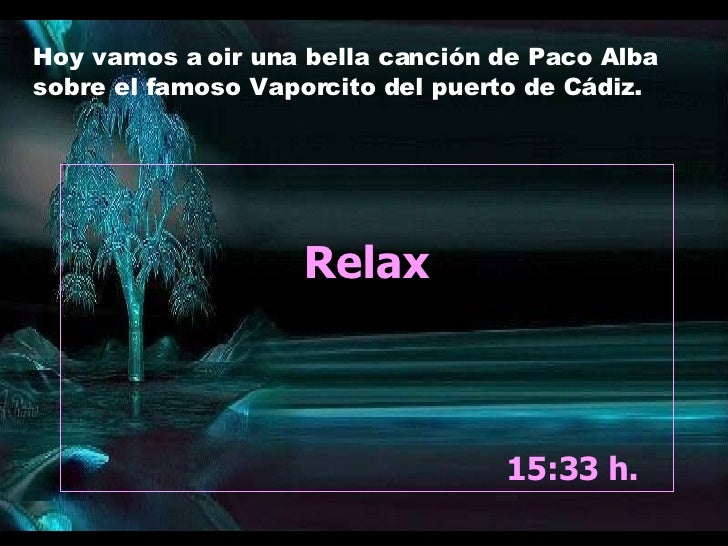 Relax 13:24  h.  Hoy vamos a oir una bella canción de Paco Alba sobre el famoso Vaporcito del puerto de Cádiz.