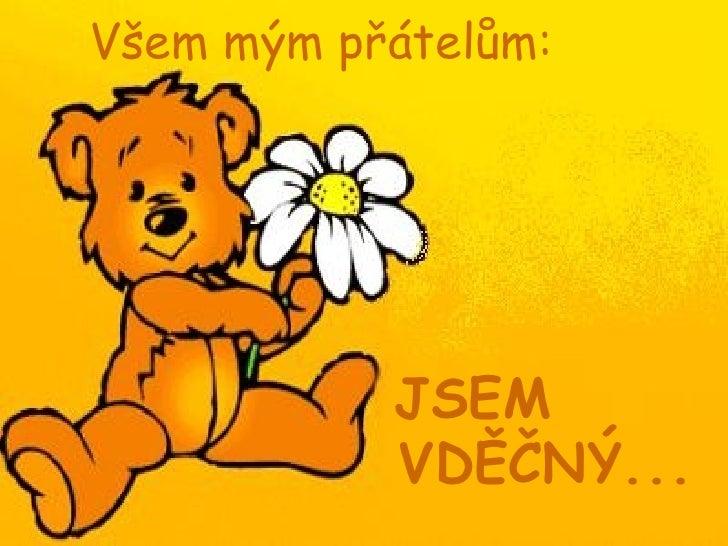 Všem mým přátelům:   <ul><li>JSEM VDĚČNÝ... </li></ul>