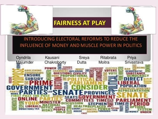 FAIRNESS AT PLAY INTRODUCING ELECTORAL REFORMS TO REDUCE THE INFLUENCE OF MONEY AND MUSCLE POWER IN POLITICS Oyndrila Kaus...