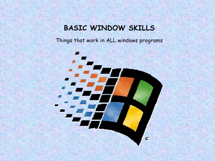 BASIC WINDOW SKILLS Things that work in ALL windows programs