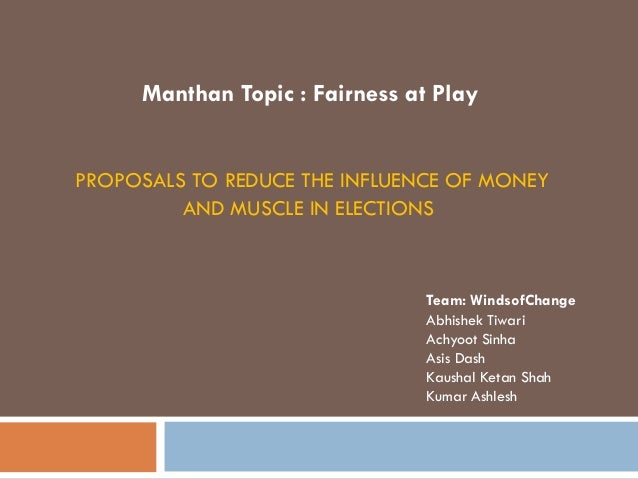PROPOSALS TO REDUCE THE INFLUENCE OF MONEY AND MUSCLE IN ELECTIONS Team: WindsofChange Abhishek Tiwari Achyoot Sinha Asis ...