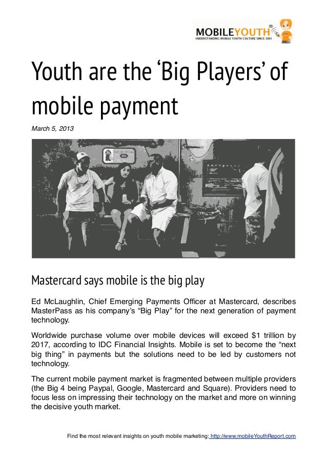 Youth are the 'Big Players' ofmobile paymentMarch 5, 2013Mastercard says mobile is the big playEd McLaughlin, Chief Emergi...
