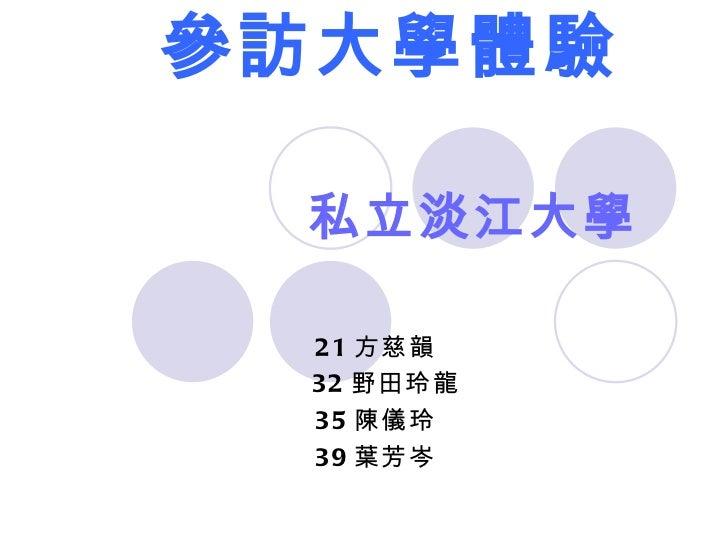  參訪大學體驗 私立淡江大學 21 方慈韻 32 野田玲龍 35 陳儀玲 39 葉芳岑