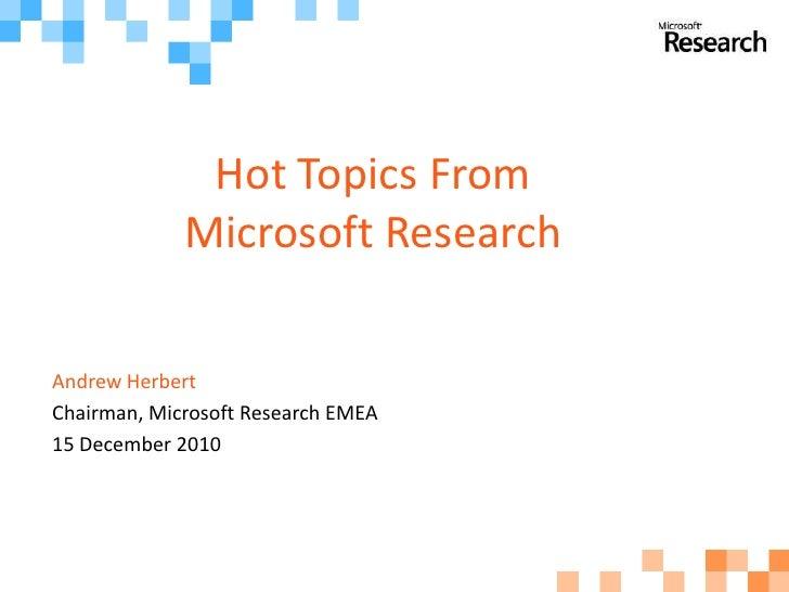 Hot Topics From             Microsoft ResearchAndrew HerbertChairman, Microsoft Research EMEA15 December 2010