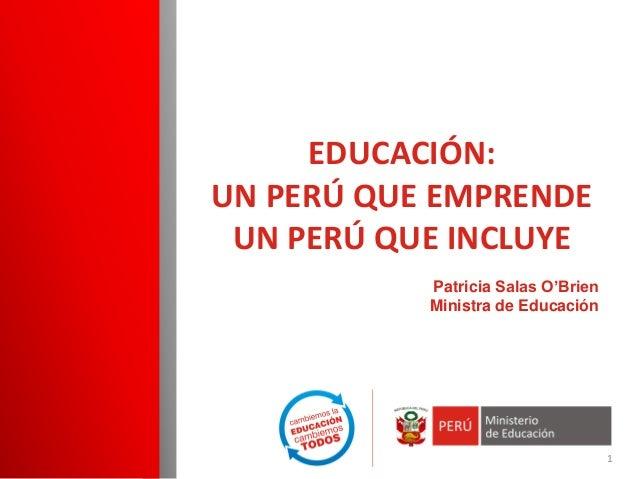 Patricia Salas O'Brien  Ministra de Educación  EDUCACIÓN: UN PERÚ QUE EMPRENDE UN PERÚ QUE INCLUYE  1
