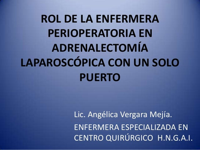 ROL DE LA ENFERMERA    PERIOPERATORIA EN     ADRENALECTOMÍALAPAROSCÓPICA CON UN SOLO          PUERTO        Lic. Angélica ...