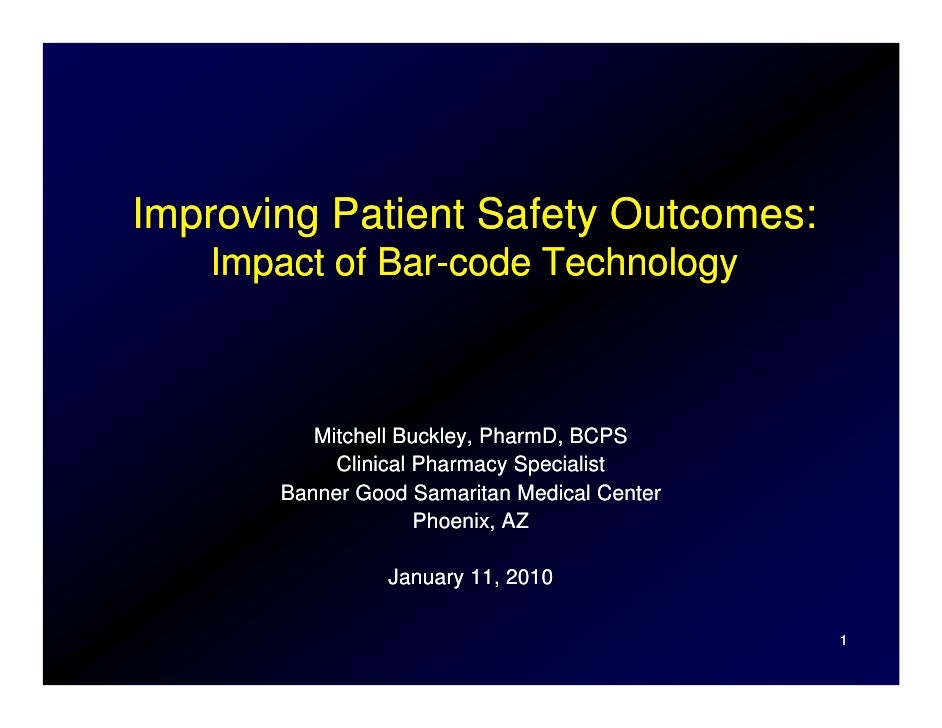 Improving Patient Safety Outcomes:    Impact of Bar-code Technology              Bar-              Mitchell Buckley, Pharm...