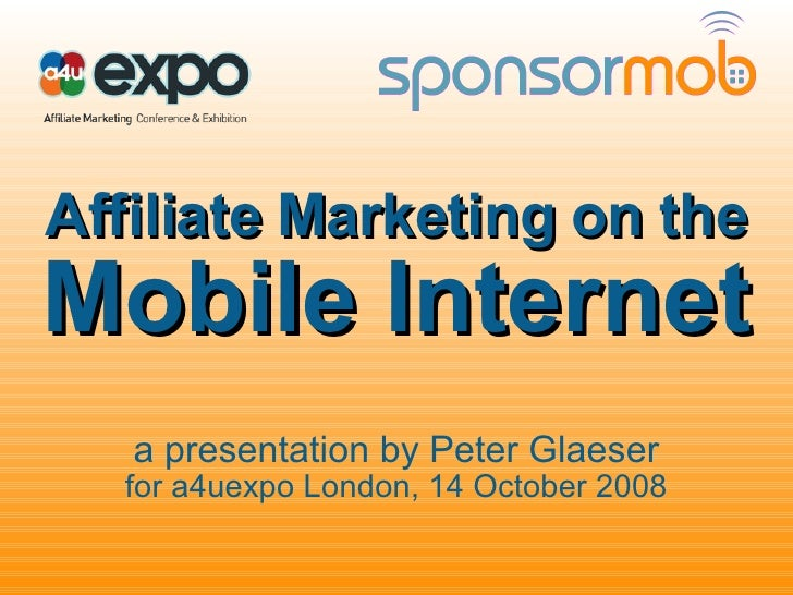 Affiliate Marketing on the Mobile Internet a presentation by Peter Glaeser for a4uexpo London, 14 October 2008