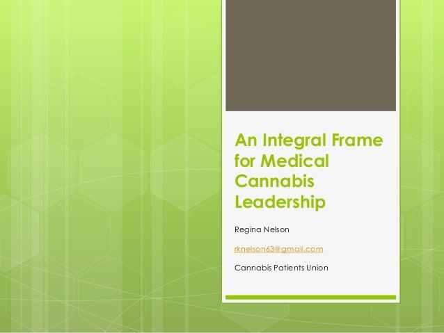 An Integral Framefor MedicalCannabisLeadershipRegina Nelsonrknelson63@gmail.comCannabis Patients Union