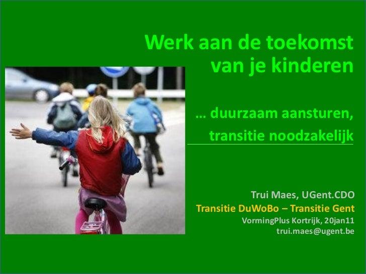 Werk aan de toekomst      van je kinderen     … duurzaam aansturen,       transitie noodzakelijk                 Trui Maes...