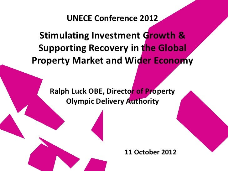 UNECE Conference 2012  Stimulating Investment Growth & Supporting Recovery in the GlobalProperty Market and Wider Economy ...