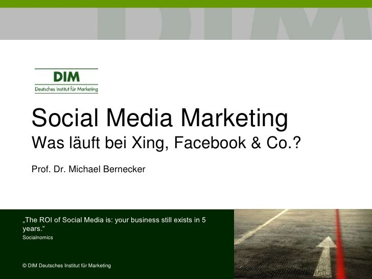 "Social Media Marketing   Was läuft bei Xing, Facebook & Co.?   Prof. Dr. Michael Bernecker""The ROI of Social Media is: you..."