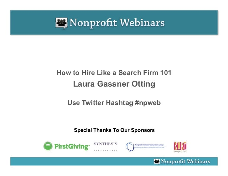 How to Hire Like a Search Firm 101    Laura Gassner Otting   Use Twitter Hashtag #npweb     Special Thanks To Our Sponsors