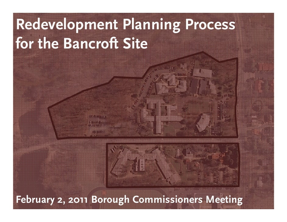 Redevelopment Planning Processfor th Bf the Bancroft Sit            ft SiteFebruary 2, 2011 Borough Commissioners Meeting