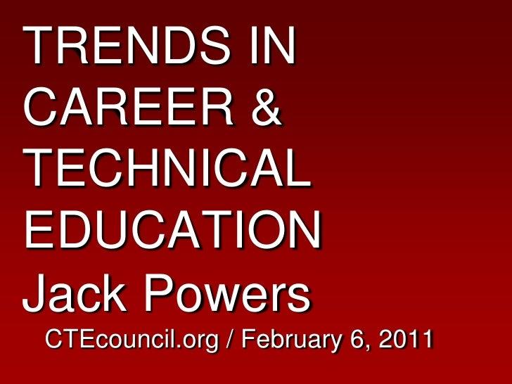 TRENDS IN CAREER & TECHNICAL EDUCATIONJack PowersCTEcouncil.org / February 6, 2011<br />